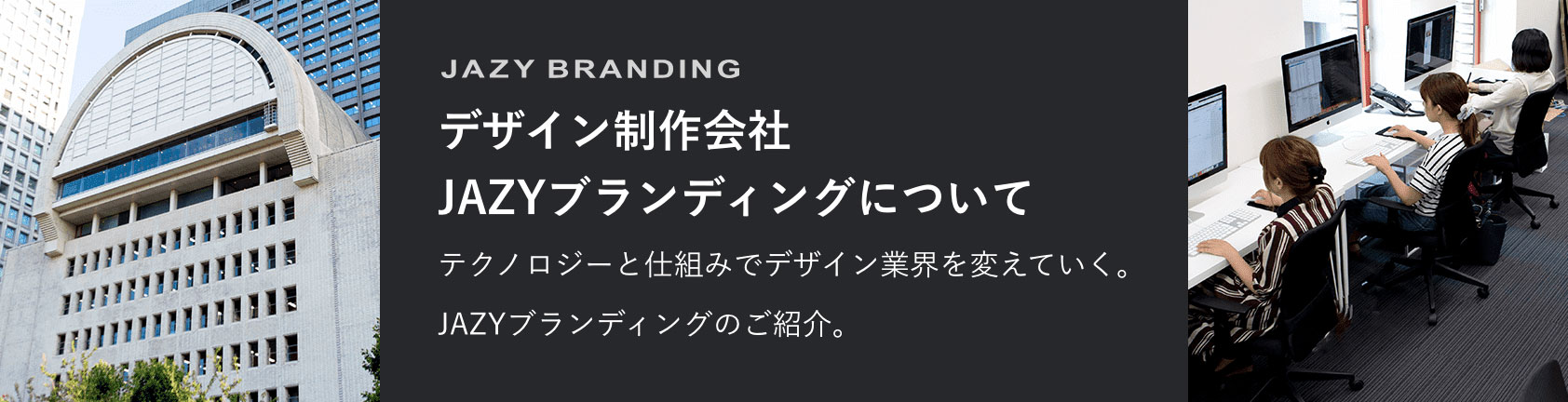 デザイン制作会社 JAZYブランディングについて テクノロジーと仕組みでデザイン業界を変えていく。 JAZYブランディングのご紹介。